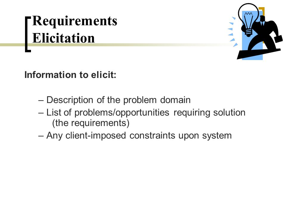 Information to elicit: – Description of the problem domain – List of problems/opportunities requiring solution (the requirements) – Any client-imposed