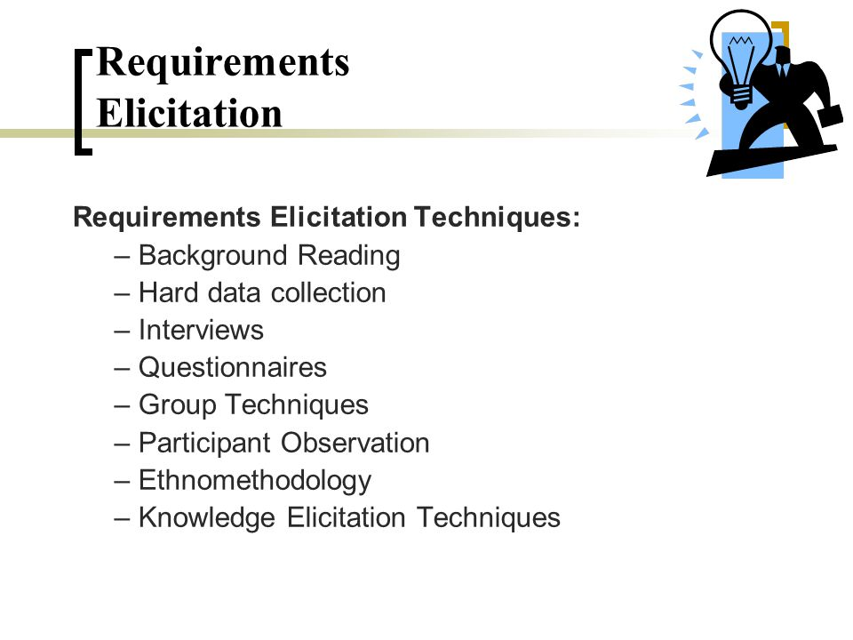 Requirements Elicitation Requirements Elicitation Techniques: – Background Reading – Hard data collection – Interviews – Questionnaires – Group Techni