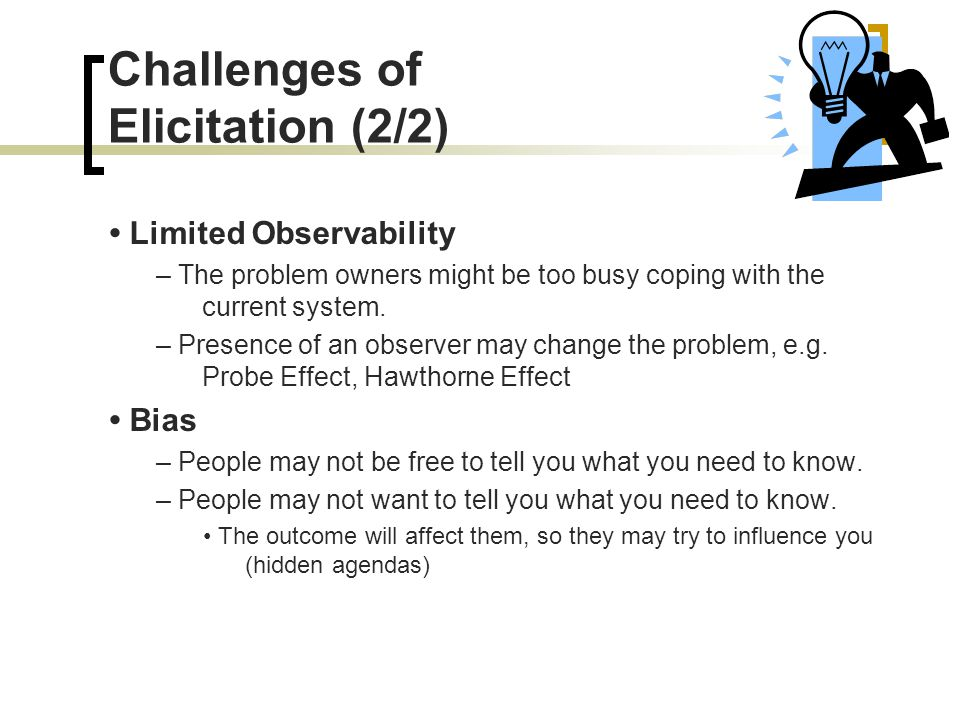 Challenges of Elicitation (2/2) Limited Observability – The problem owners might be too busy coping with the current system. – Presence of an observer