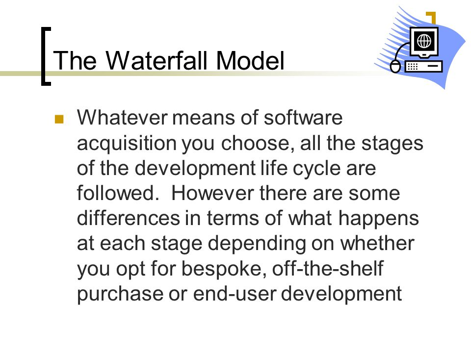 The Waterfall Model Whatever means of software acquisition you choose, all the stages of the development life cycle are followed. However there are so