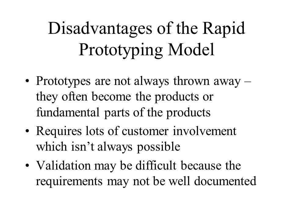 Disadvantages of the Rapid Prototyping Model Prototypes are not always thrown away – they often become the products or fundamental parts of the produc