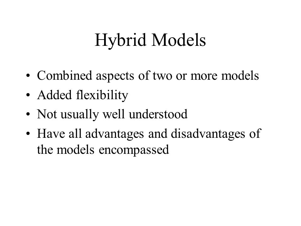 Hybrid Models Combined aspects of two or more models Added flexibility Not usually well understood Have all advantages and disadvantages of the models