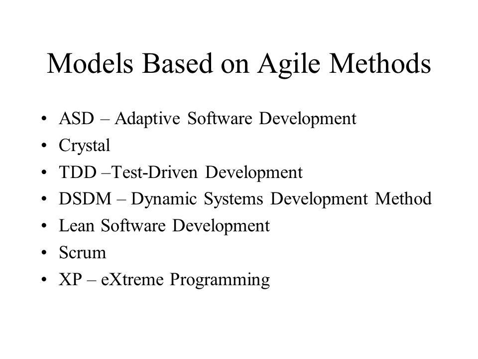 Models Based on Agile Methods ASD – Adaptive Software Development Crystal TDD –Test-Driven Development DSDM – Dynamic Systems Development Method Lean