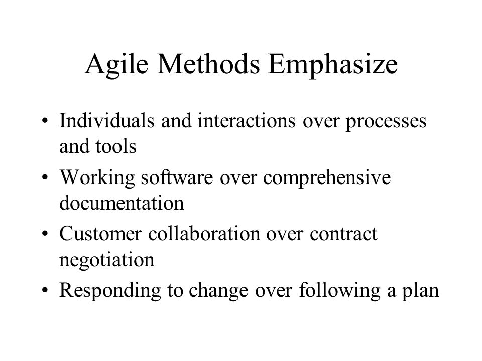 Agile Methods Emphasize Individuals and interactions over processes and tools Working software over comprehensive documentation Customer collaboration