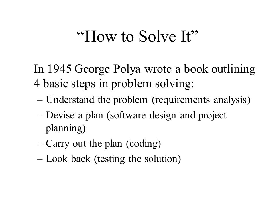 """""""How to Solve It"""" In 1945 George Polya wrote a book outlining 4 basic steps in problem solving: –Understand the problem (requirements analysis) –Devis"""
