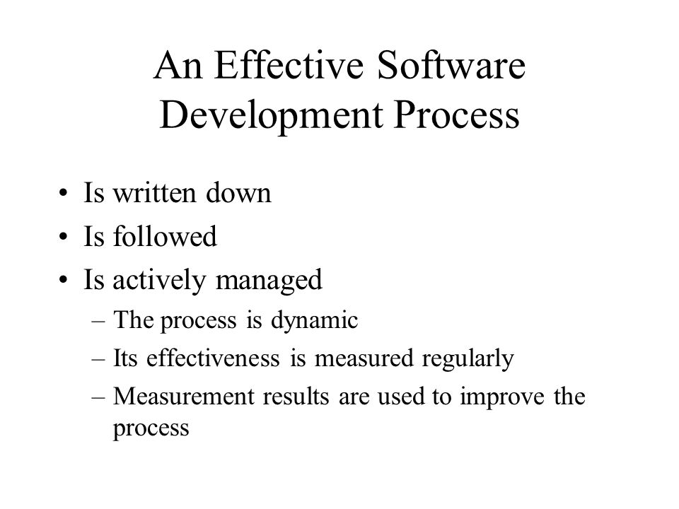 An Effective Software Development Process Is written down Is followed Is actively managed –The process is dynamic –Its effectiveness is measured regul
