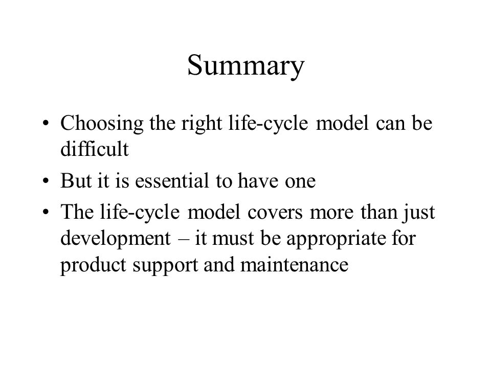 Summary Choosing the right life-cycle model can be difficult But it is essential to have one The life-cycle model covers more than just development –