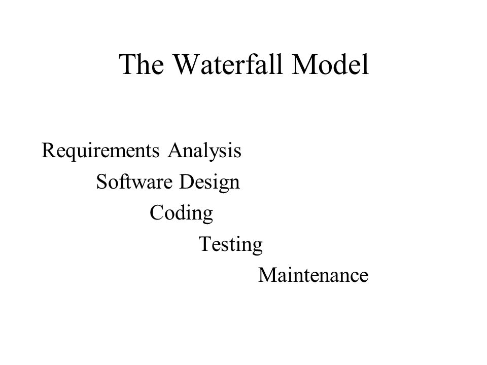 The Waterfall Model Requirements Analysis Software Design Coding Testing Maintenance