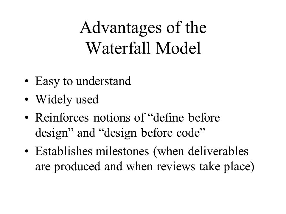 """Advantages of the Waterfall Model Easy to understand Widely used Reinforces notions of """"define before design"""" and """"design before code"""" Establishes mil"""
