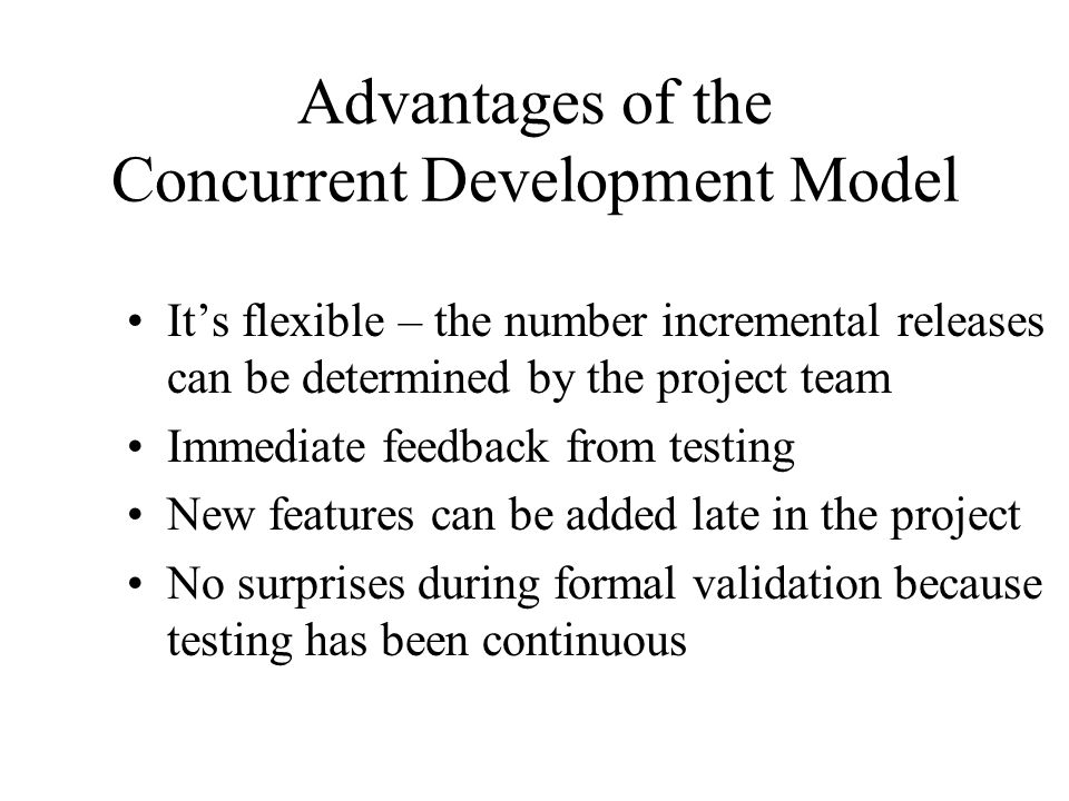 Disadvantages of the Concurrent Development Model The SRS must be continually updated to reflect changes It requires discipline to avoid adding too many new features too late in the project
