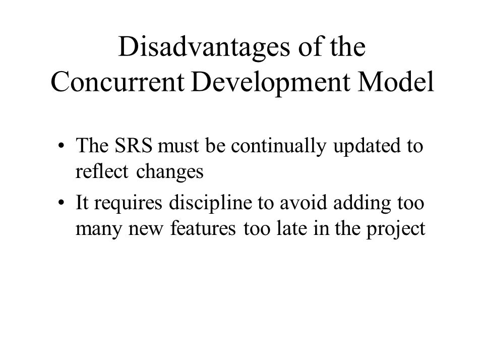 Disadvantages of the Concurrent Development Model The SRS must be continually updated to reflect changes It requires discipline to avoid adding too ma