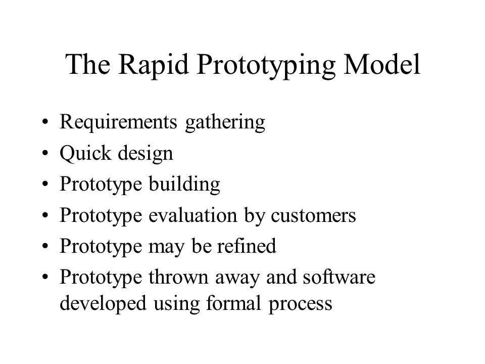 The Rapid Prototyping Model Requirements gathering Quick design Prototype building Prototype evaluation by customers Prototype may be refined Prototyp
