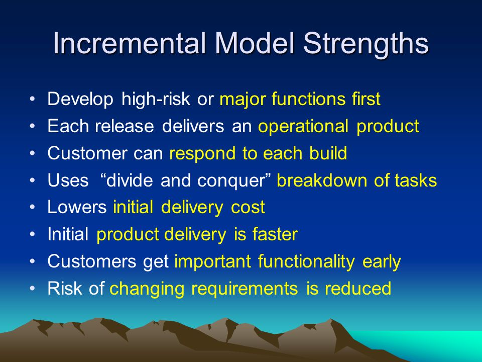 Incremental Model Strengths Develop high-risk or major functions first Each release delivers an operational product Customer can respond to each build