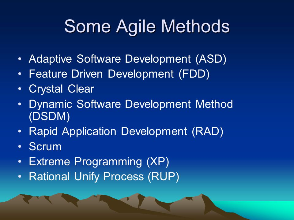Some Agile Methods Adaptive Software Development (ASD) Feature Driven Development (FDD) Crystal Clear Dynamic Software Development Method (DSDM) Rapid