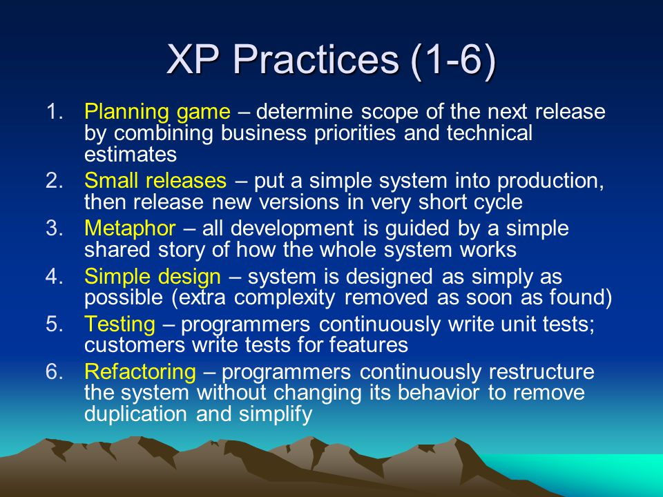 XP Practices (1-6) 1.Planning game – determine scope of the next release by combining business priorities and technical estimates 2.Small releases – p