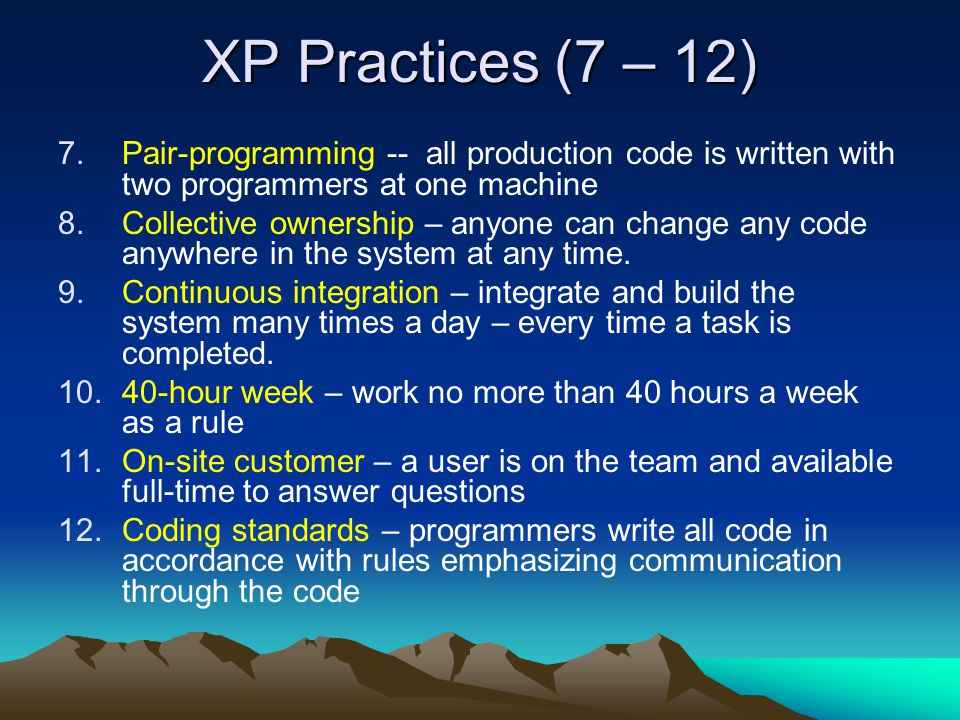 XP Practices (7 – 12) 7.Pair-programming -- all production code is written with two programmers at one machine 8.Collective ownership – anyone can cha