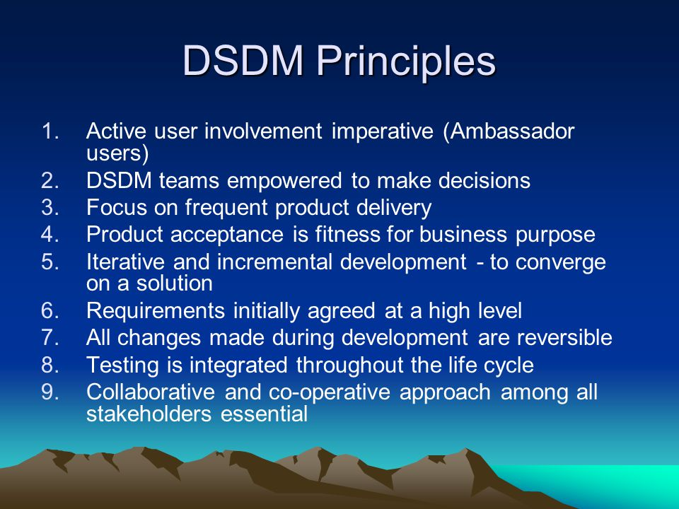 DSDM Principles 1.Active user involvement imperative (Ambassador users) 2.DSDM teams empowered to make decisions 3.Focus on frequent product delivery