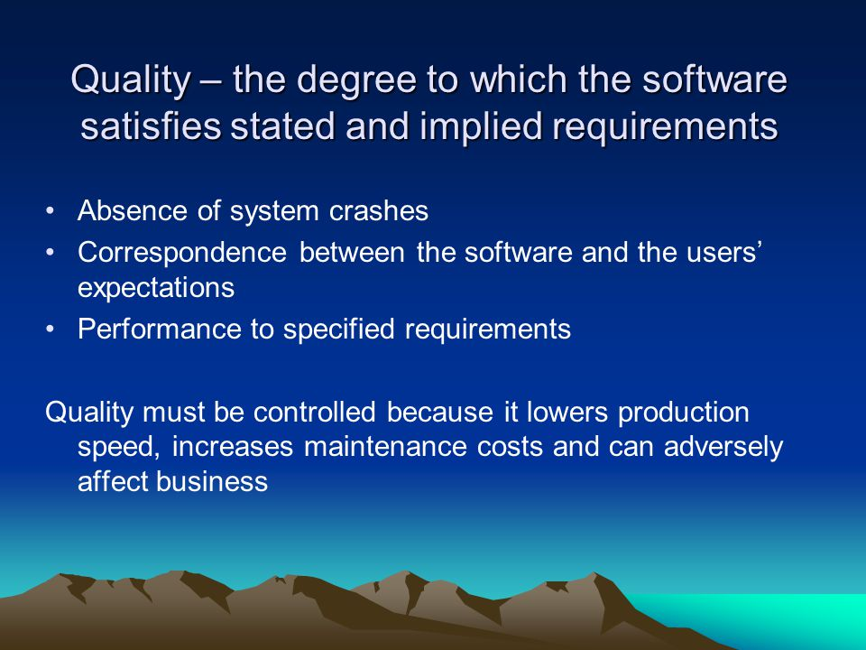 Quality – the degree to which the software satisfies stated and implied requirements Absence of system crashes Correspondence between the software and