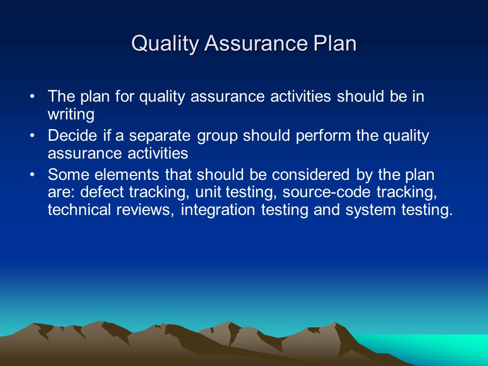 Quality Assurance Plan The plan for quality assurance activities should be in writing Decide if a separate group should perform the quality assurance