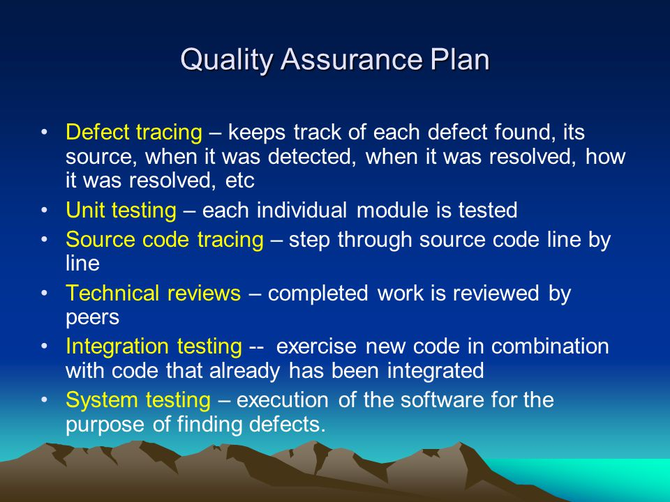 Quality Assurance Plan Defect tracing – keeps track of each defect found, its source, when it was detected, when it was resolved, how it was resolved,