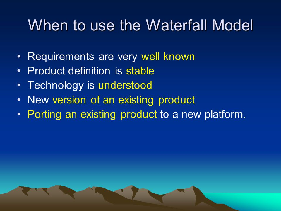 When to use the Waterfall Model Requirements are very well known Product definition is stable Technology is understood New version of an existing prod