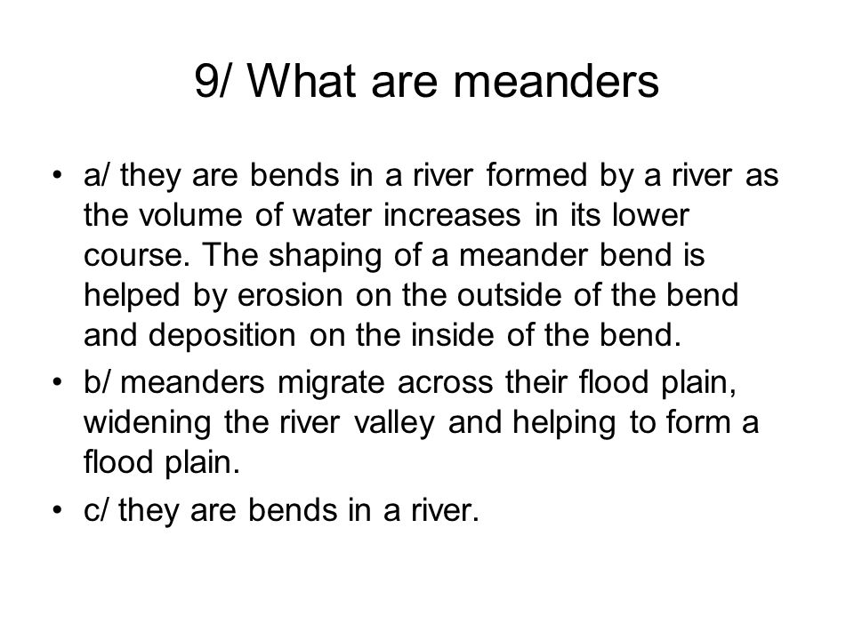 9/ What are meanders a/ they are bends in a river formed by a river as the volume of water increases in its lower course. The shaping of a meander ben