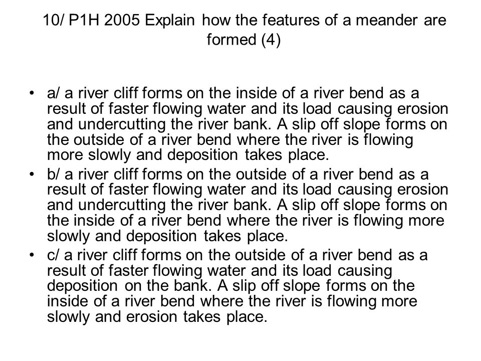 10/ P1H 2005 Explain how the features of a meander are formed (4) a/ a river cliff forms on the inside of a river bend as a result of faster flowing w