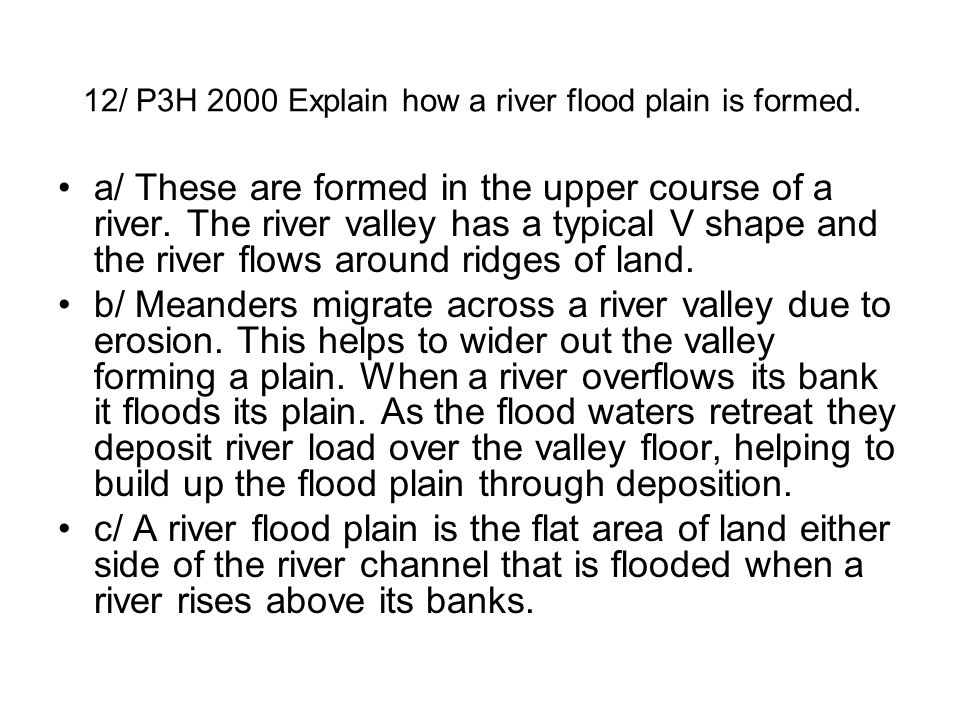 12/ P3H 2000 Explain how a river flood plain is formed. a/ These are formed in the upper course of a river. The river valley has a typical V shape and