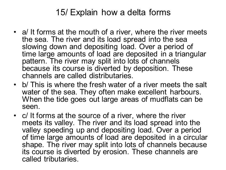 15/ Explain how a delta forms a/ It forms at the mouth of a river, where the river meets the sea. The river and its load spread into the sea slowing d
