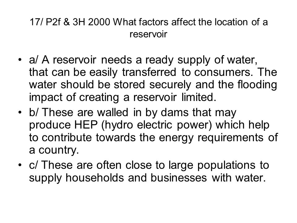 17/ P2f & 3H 2000 What factors affect the location of a reservoir a/ A reservoir needs a ready supply of water, that can be easily transferred to cons