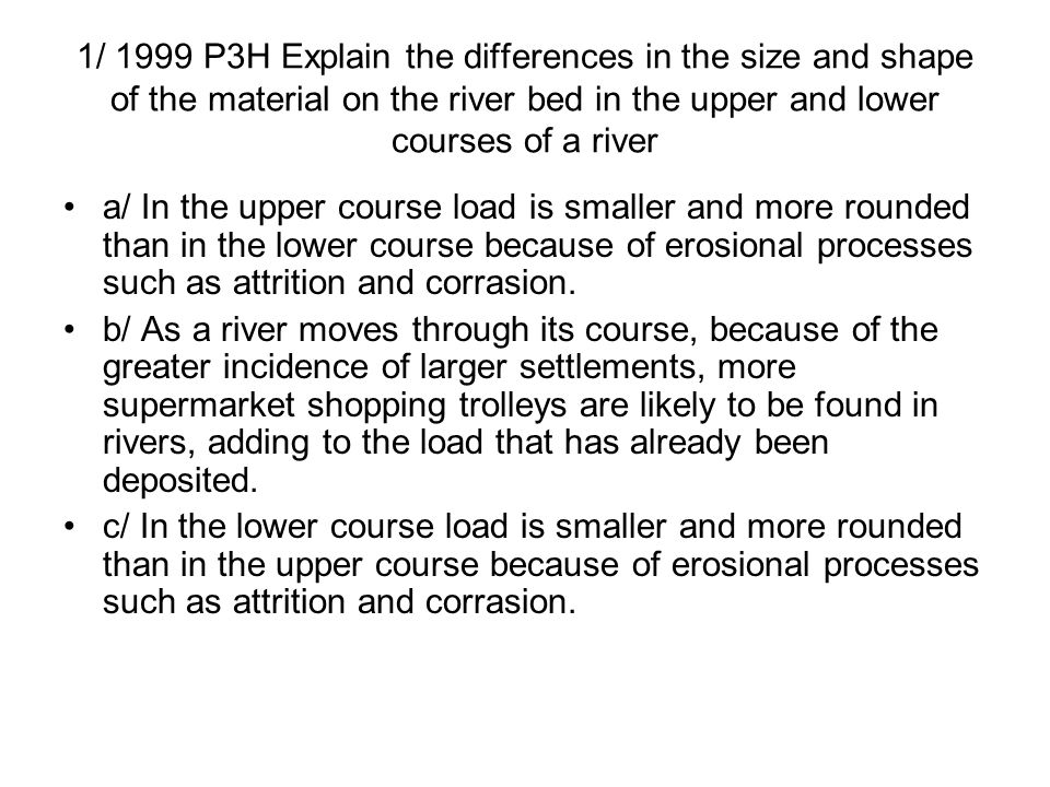 1/ 1999 P3H Explain the differences in the size and shape of the material on the river bed in the upper and lower courses of a river a/ In the upper c