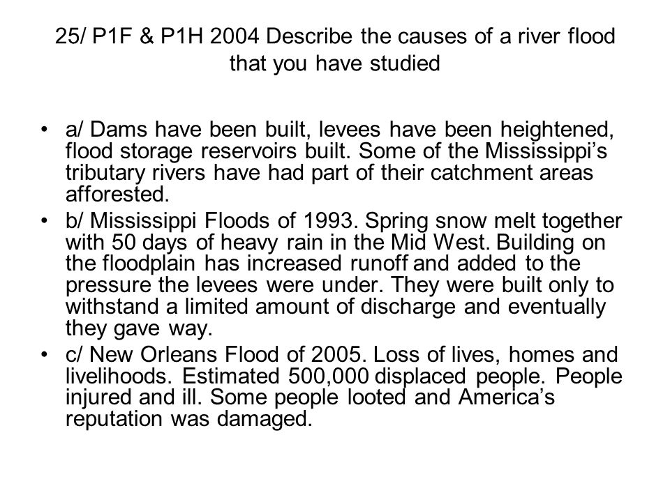 25/ P1F & P1H 2004 Describe the causes of a river flood that you have studied a/ Dams have been built, levees have been heightened, flood storage rese