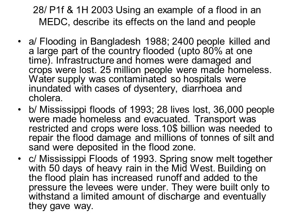 28/ P1f & 1H 2003 Using an example of a flood in an MEDC, describe its effects on the land and people a/ Flooding in Bangladesh 1988; 2400 people kill