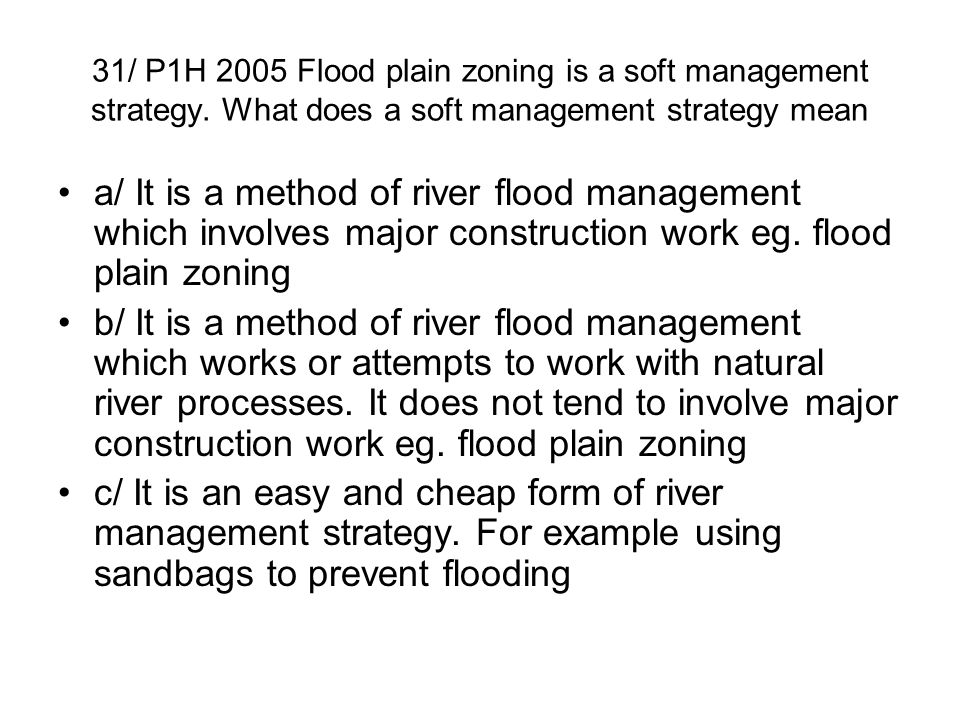 31/ P1H 2005 Flood plain zoning is a soft management strategy. What does a soft management strategy mean a/ It is a method of river flood management w