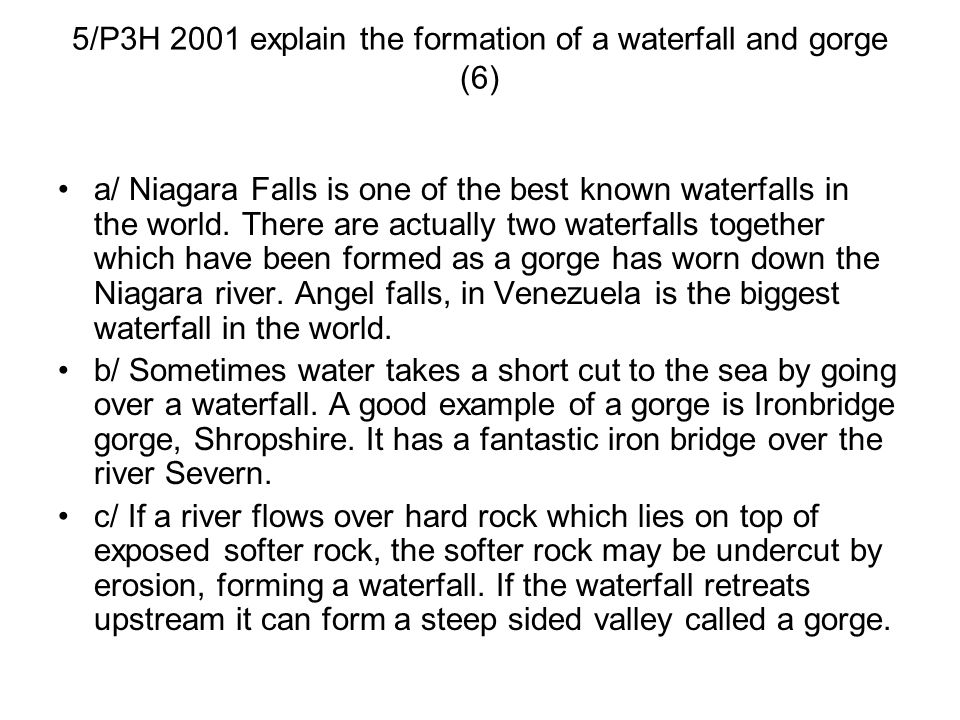 5/P3H 2001 explain the formation of a waterfall and gorge (6) a/ Niagara Falls is one of the best known waterfalls in the world. There are actually tw