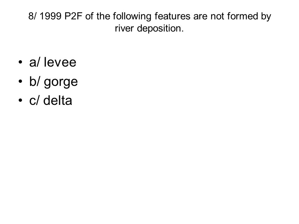 8/ 1999 P2F of the following features are not formed by river deposition. a/ levee b/ gorge c/ delta