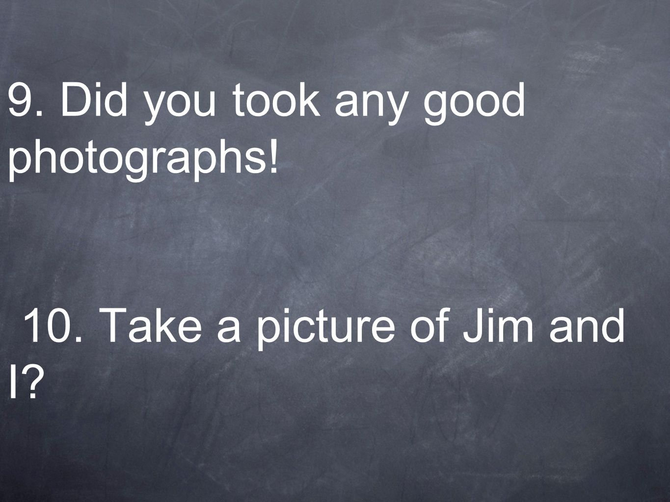 9. Did you took any good photographs! 10. Take a picture of Jim and I?