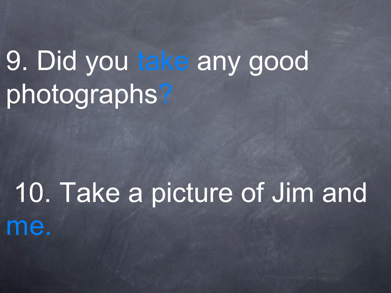 9. Did you take any good photographs? 10. Take a picture of Jim and me.