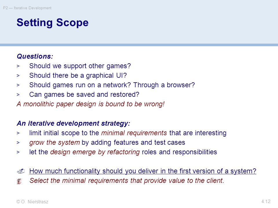 © O. Nierstrasz P2 — Iterative Development 4.12 Setting Scope Questions:  Should we support other games?  Should there be a graphical UI?  Should g