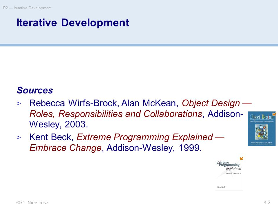© O. Nierstrasz P2 — Iterative Development 4.2 Iterative Development Sources  Rebecca Wirfs-Brock, Alan McKean, Object Design — Roles, Responsibiliti
