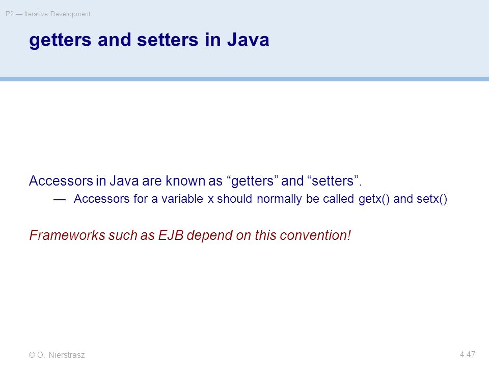 "© O. Nierstrasz P2 — Iterative Development 4.47 getters and setters in Java Accessors in Java are known as ""getters"" and ""setters"". —Accessors for a v"