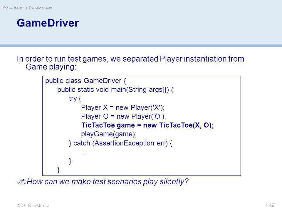 © O. Nierstrasz P2 — Iterative Development 4.49 GameDriver In order to run test games, we separated Player instantiation from Game playing:  How can