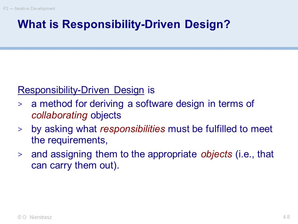 © O. Nierstrasz P2 — Iterative Development 4.8 What is Responsibility-Driven Design? Responsibility-Driven Design is  a method for deriving a softwar