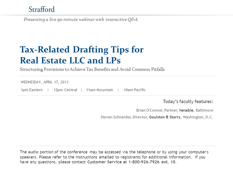 Tax-Related Drafting Tips for Real Estate LLC and LPs Structuring Provisions to Achieve Tax Benefits and Avoid Common Pitfalls Today's faculty features: 1pm Eastern | 12pm Central | 11am Mountain | 10am Pacific The audio portion of the conference may be accessed via the telephone or by using your computer s speakers.