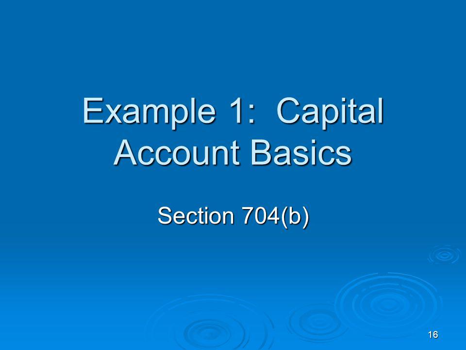 16 Example 1: Capital Account Basics Section 704(b)