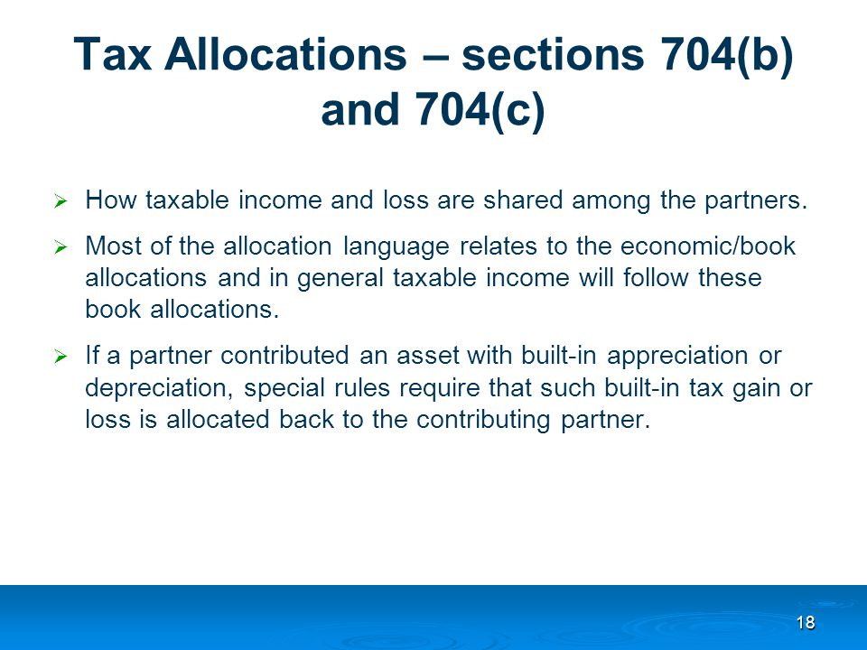 Tax Allocations – sections 704(b) and 704(c)  How taxable income and loss are shared among the partners.