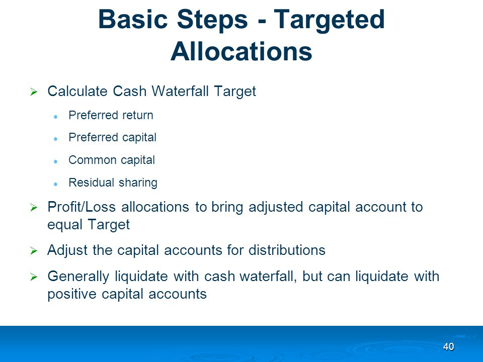 40 Basic Steps - Targeted Allocations  Calculate Cash Waterfall Target Preferred return Preferred capital Common capital Residual sharing  Profit/Loss allocations to bring adjusted capital account to equal Target  Adjust the capital accounts for distributions  Generally liquidate with cash waterfall, but can liquidate with positive capital accounts