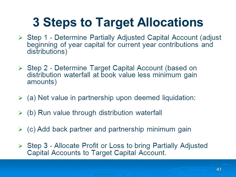 41 3 Steps to Target Allocations  Step 1 - Determine Partially Adjusted Capital Account (adjust beginning of year capital for current year contributions and distributions)  Step 2 - Determine Target Capital Account (based on distribution waterfall at book value less minimum gain amounts)  (a) Net value in partnership upon deemed liquidation:  (b) Run value through distribution waterfall  (c) Add back partner and partnership minimum gain  Step 3 - Allocate Profit or Loss to bring Partially Adjusted Capital Accounts to Target Capital Account.