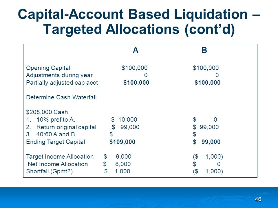 46 Capital-Account Based Liquidation – Targeted Allocations (cont'd) A B Opening Capital $100,000$100,000 Adjustments during year 0 0 Partially adjusted cap acct $100,000 $100,000 Determine Cash Waterfall $208,000 Cash 1.10% pref to A.