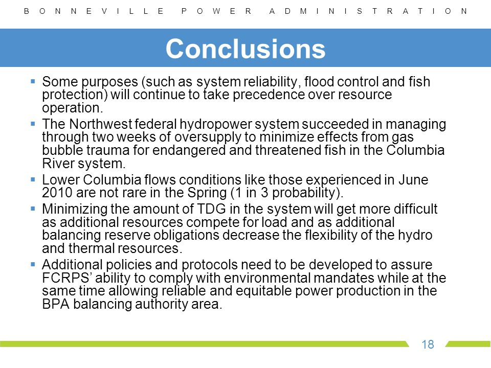 B O N N E V I L L E P O W E R A D M I N I S T R A T I O N 18 Conclusions  Some purposes (such as system reliability, flood control and fish protection) will continue to take precedence over resource operation.